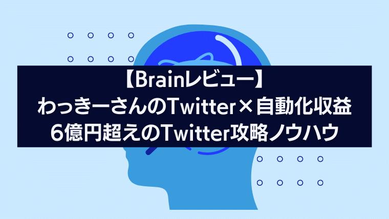 【Brainレビュー】わっきーさんのTwitter×自動化収益6億円超えのTwitter攻略ノウハウ